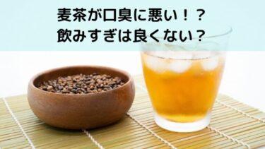 麦茶で口臭が臭くなるってホント?飲みすぎ注意?