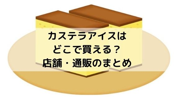 長崎カステラアイスはどこで買える?店舗・通販まとめ