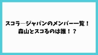 スコラージャパンのメンバー(出演者)一覧!森山とスコるのは誰!?