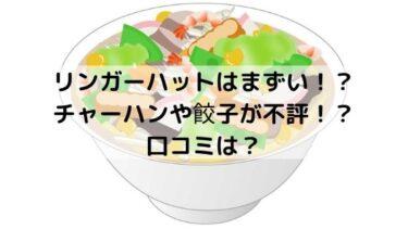リンガーハットはまずい!?チャーハンや餃子、皿うどんが超不評!?口コミは?