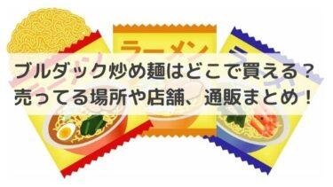 ブルダック炒め麺はどこで買える?売ってる場所や店舗、通販まとめ!