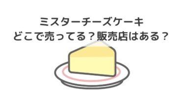 ミスターチーズケーキはどこで売ってる?名古屋、福岡、大阪に販売店はある?