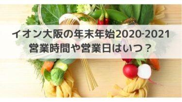 イオン大阪の年末年始2020‐2021の営業時間や営業日はいつ?休業もある?