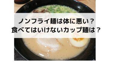 ノンフライ麺は体に悪い?添加物の少ない食品なの?食べてはいけないカップ麺は?