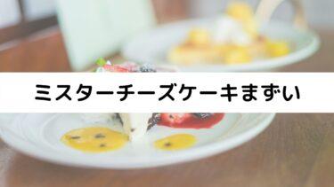 ミスターチーズケーキはまずい?美味しくない?美味しい食べ方や口コミまとめ!