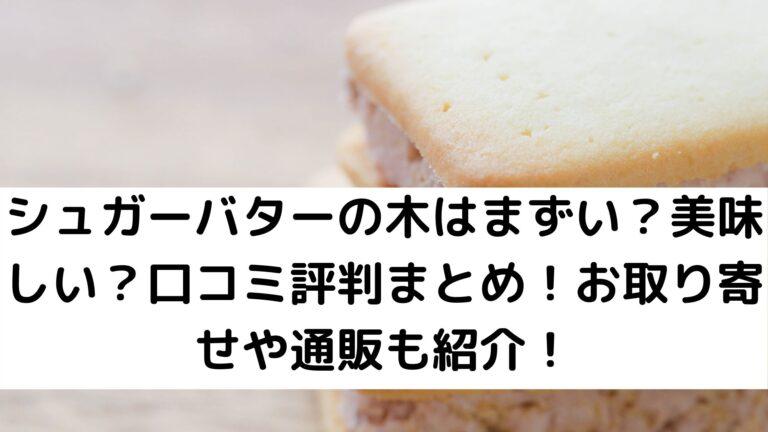 シュガーバターの木はまずい?美味しい?口コミ評判まとめ!お取り寄せや通販も紹介!