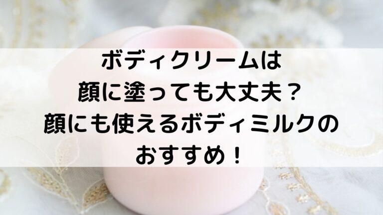 ボディクリームは顔に塗っても大丈夫?顔にも使えるボディミルクのおすすめ!