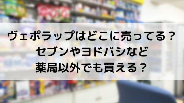 ヴェポラップはどこに売ってる? セブンやヨドバシなど 薬局以外でも買える?