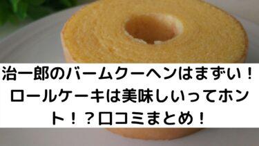 治一郎のバームクーヘンはまずい!ロールケーキは美味しいってホント!?口コミまとめ!