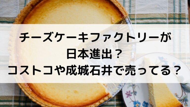 チーズケーキファクトリーが日本進出?コストコや成城石井で売ってる?