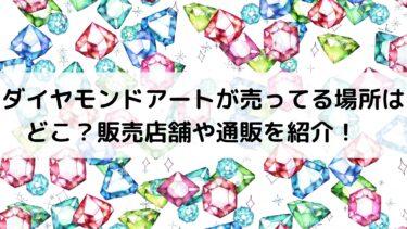 ダイヤモンドアートが売ってる場所はどこ?販売店舗や通販を紹介!