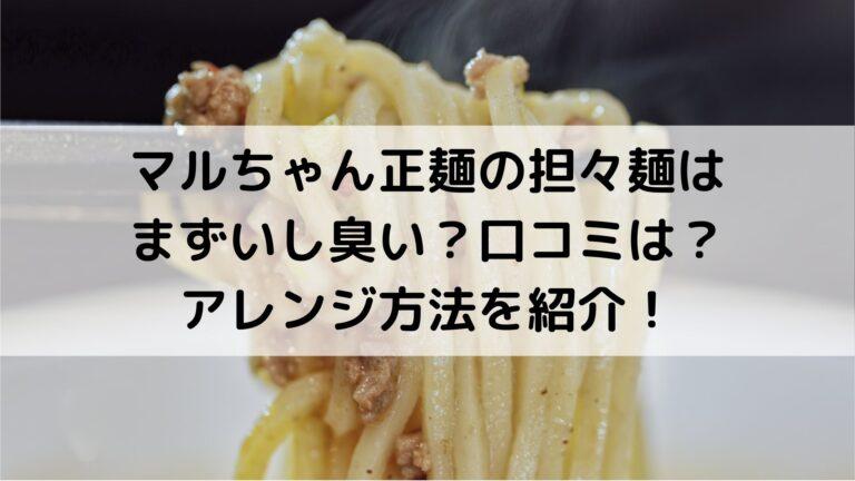 マルちゃん正麺の担々麺はまずいし臭い?口コミは?アレンジ方法を紹介!