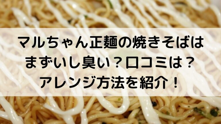 マルちゃん正麺の焼きそばはまずいし臭い?口コミは?アレンジ方法を紹介!