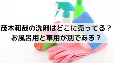 茂木和哉の洗剤はどこに売ってる?お風呂用と車用が別である?