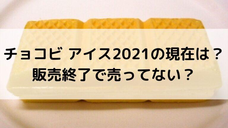 チョコビ アイス2021の現在は?販売終了で売ってない?