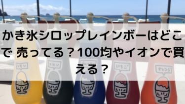 かき氷シロップレインボーはどこで 売ってる?100均やイオンで買える?