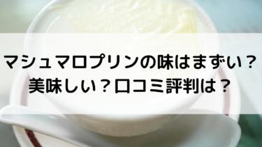 マシュマロプリンの味はまずい?美味しい?口コミ評判は?