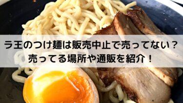 ラ王のつけ麺は販売中止で売ってない?売ってる場所や通販を紹介!