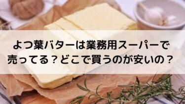 よつ葉バターは業務用スーパーで売ってる?どこで買うのが安いの?