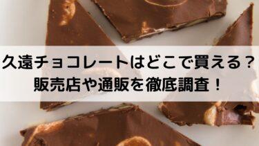 久遠チョコレートはどこで買える?販売店や通販を徹底調査!