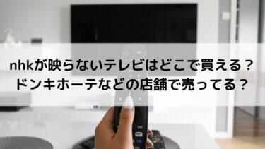 nhkが映らないテレビはどこで買える?ドンキホーテなどの店舗で売ってる?