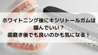 ホワイトニング後にキシリトールガムは噛んでいい?歯磨き後でも良いのかも気になる!