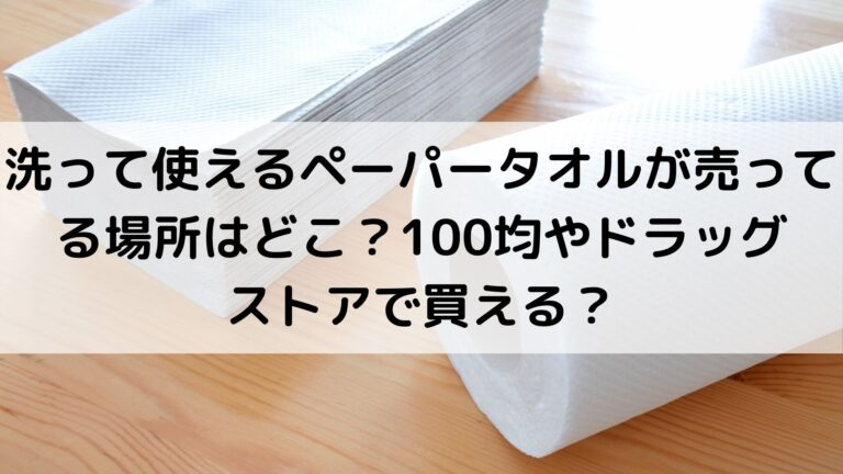 洗って使えるペーパータオルが売ってる場所はどこ?100均やドラッグストアで買える?