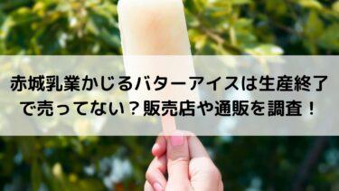 赤城乳業かじるバターアイスは生産終了で売ってない?販売店や通販を調査!
