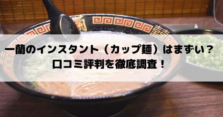 一蘭のインスタント(カップ麺)はまずい?口コミ評判を徹底調査!