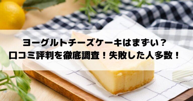 ヨーグルトチーズケーキはまずい?口コミ評判を徹底調査!失敗した人多数!