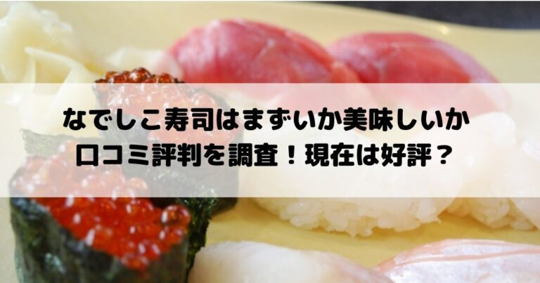 なでしこ寿司はまずいか美味しいか口コミ評判を調査!現在は好評?